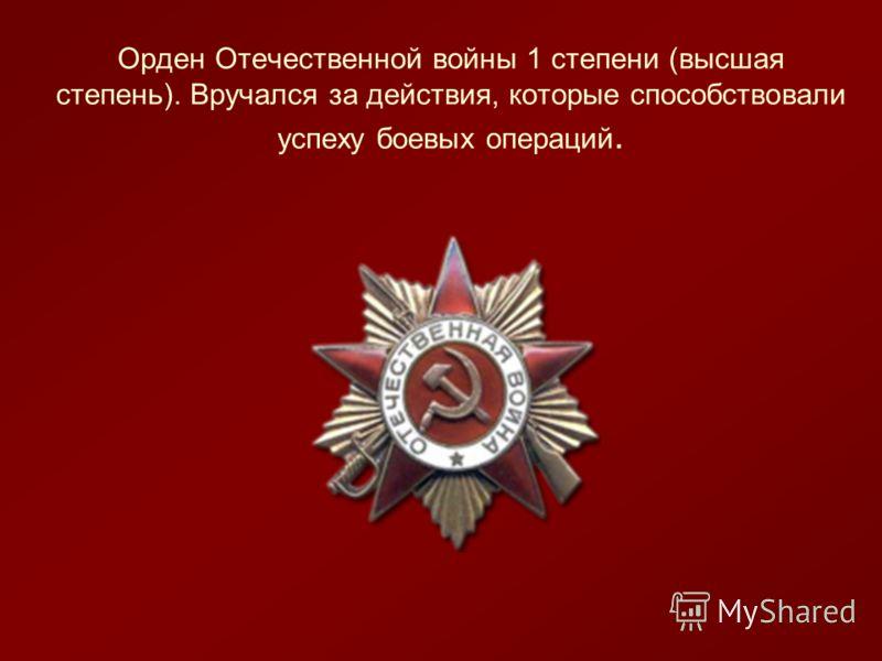 Орден Отечественной войны 1 степени (высшая степень). Вручался за действия, которые способствовали успеху боевых операций.