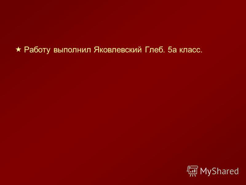 Работу выполнил Яковлевский Глеб. 5а класс.