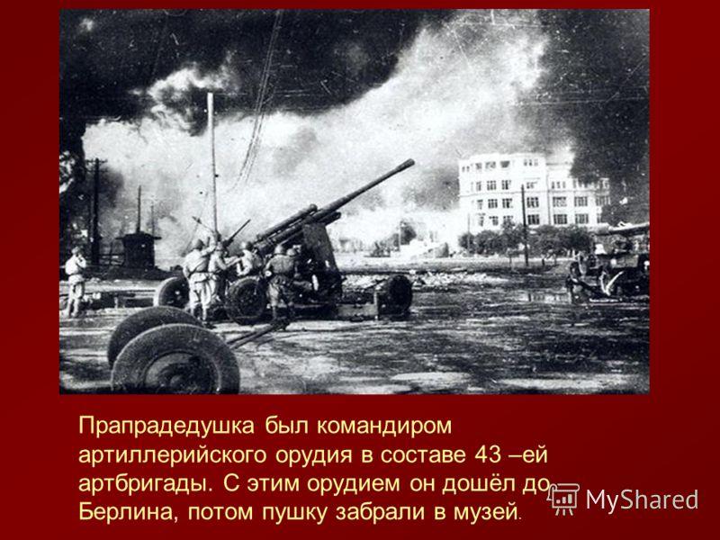 Прапрадедушка был командиром артиллерийского орудия в составе 43 –ей артбригады. С этим орудием он дошёл до Берлина, потом пушку забрали в музей.