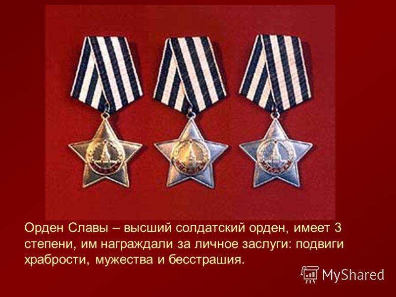 Орден Славы – высший солдатский орден, имеет 3 степени, им награждали за личное заслуги: подвиги храбрости, мужества и бесстрашия.