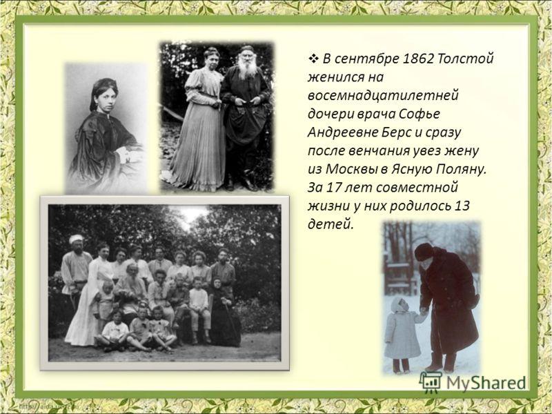 В сентябре 1862 Толстой женился на восемнадцатилетней дочери врача Софье Андреевне Берс и сразу после венчания увез жену из Москвы в Ясную Поляну. За 17 лет совместной жизни у них родилось 13 детей.