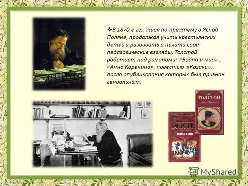 В 1870-е гг., живя по-прежнему в Ясной Поляне, продолжая учить крестьянских детей и развивать в печати свои педагогические взгляды, Толстой работает над романами: «Война и мир», «Анна Каренина», повестью «Казаки», после опубликования которых был приз