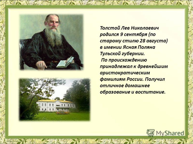 Толстой Лев Николаевич родился 9 сентября (по старому стилю 28 августа) в имении Ясная Поляна Тульской губернии. По происхождению принадлежал к древнейшим аристократическим фамилиям России. Получил отличное домашнее образование и воспитание.