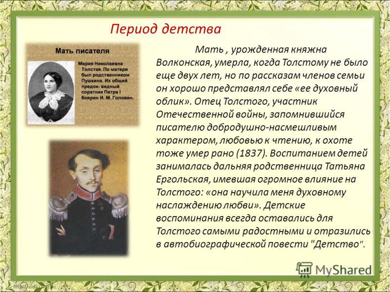 Мать, урожденная княжна Волконская, умерла, когда Толстому не было еще двух лет, но по рассказам членов семьи он хорошо представлял себе «ее духовный облик». Отец Толстого, участник Отечественной войны, запомнившийся писателю добродушно-насмешливым х