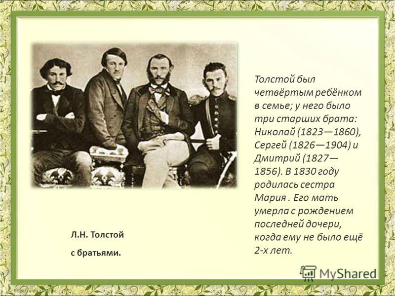 Л.Н. Толстой с братьями. Толстой был четвёртым ребёнком в семье; у него было три старших брата: Николай (18231860), Сергей (18261904) и Дмитрий (1827 1856). В 1830 году родилась сестра Мария. Его мать умерла с рождением последней дочери, когда ему не