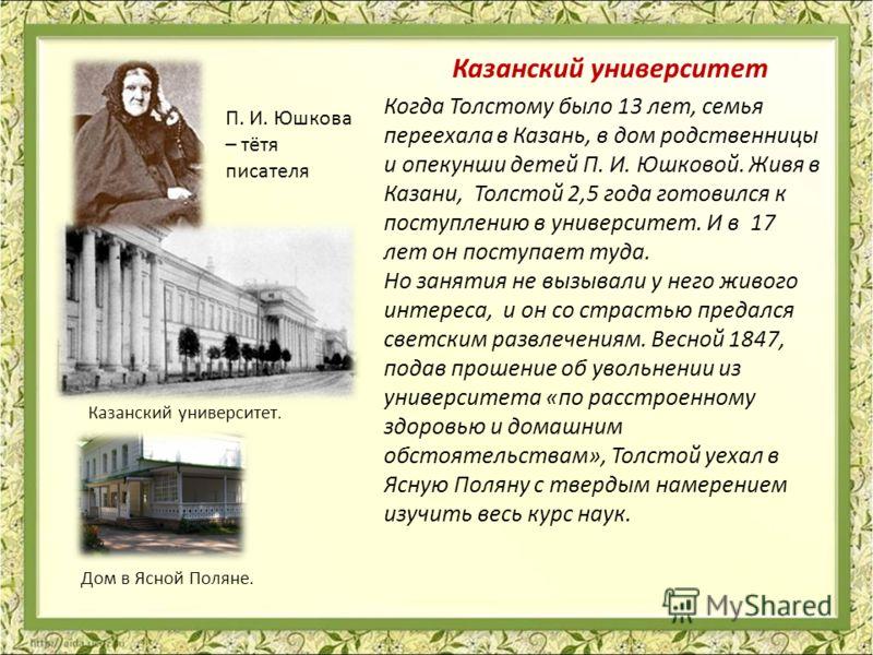 Когда Толстому было 13 лет, семья переехала в Казань, в дом родственницы и опекунши детей П. И. Юшковой. Живя в Казани, Толстой 2,5 года готовился к поступлению в университет. И в 17 лет он поступает туда. Но занятия не вызывали у него живого интерес