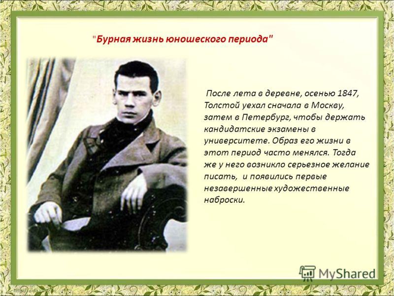 После лета в деревне, осенью 1847, Толстой уехал сначала в Москву, затем в Петербург, чтобы держать кандидатские экзамены в университете. Образ его жизни в этот период часто менялся. Тогда же у него возникло серьезное желание писать, и появились перв