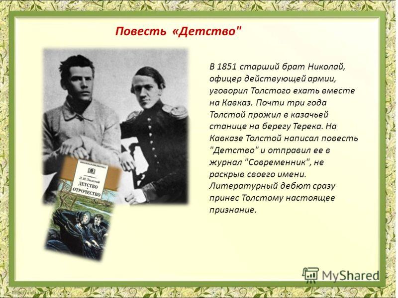 В 1851 старший брат Николай, офицер действующей армии, уговорил Толстого ехать вместе на Кавказ. Почти три года Толстой прожил в казачьей станице на берегу Терека. На Кавказе Толстой написал повесть