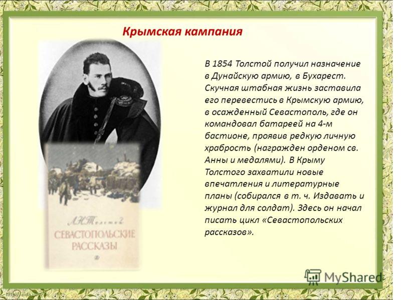 В 1854 Толстой получил назначение в Дунайскую армию, в Бухарест. Скучная штабная жизнь заставила его перевестись в Крымскую армию, в осажденный Севастополь, где он командовал батареей на 4-м бастионе, проявив редкую личную храбрость (награжден ордено