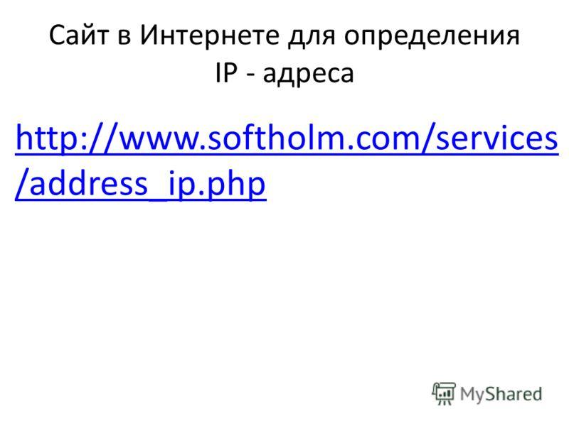 Сайт в Интернете для определения IP - адреса http://www.softholm.com/services /address_ip.php