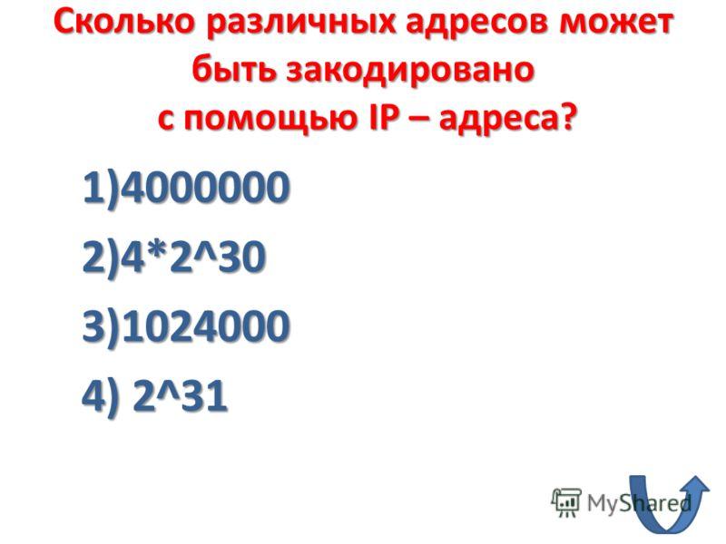 Сколько различных адресов может быть закодировано c помощью IP – адреса? 1)4000000 2)4*2^30 3)1024000 4) 2^31