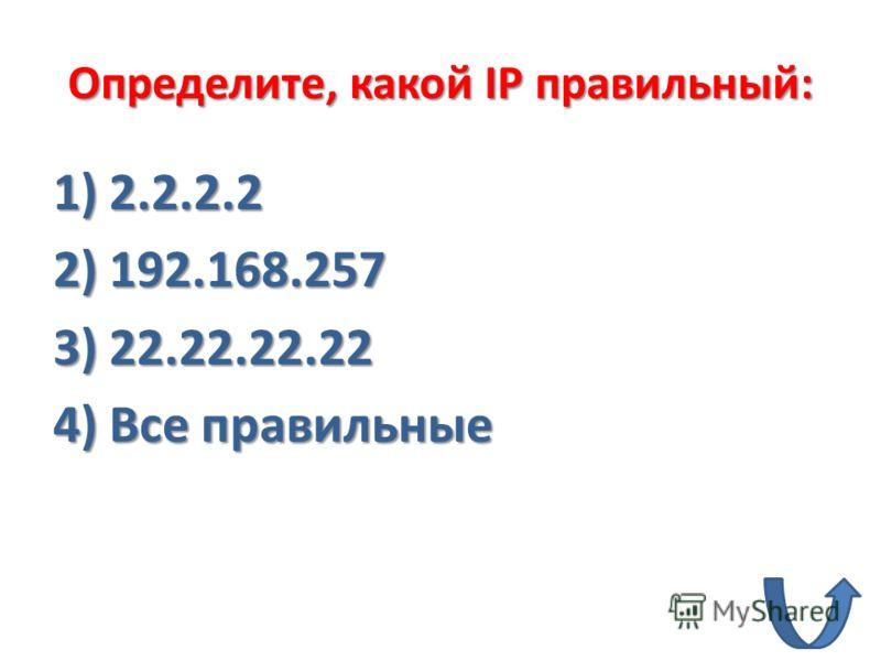Определите, какой IP правильный: 1) 2.2.2.2 2) 192.168.257 3) 22.22.22.22 4) Все правильные