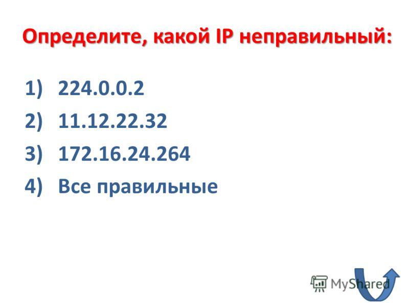 1)224.0.0.2 2)11.12.22.32 3)172.16.24.264 4)Все правильные Определите, какой IP неправильный: