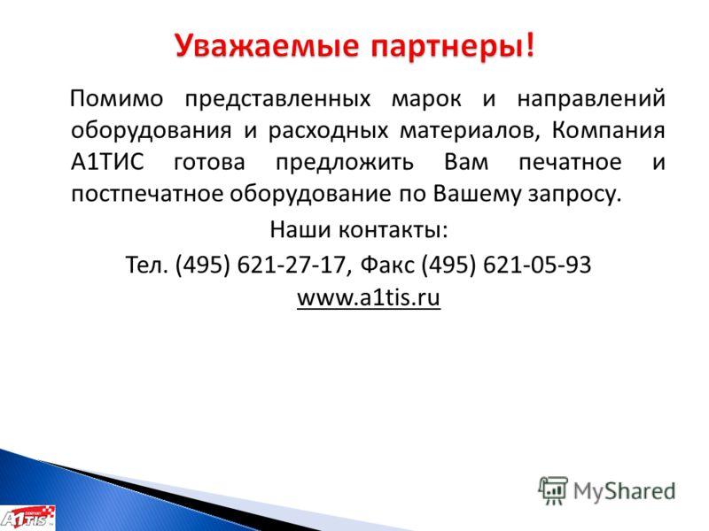 Помимо представленных марок и направлений оборудования и расходных материалов, Компания А1ТИС готова предложить Вам печатное и постпечатное оборудование по Вашему запросу. Наши контакты: Тел. (495) 621-27-17, Факс (495) 621-05-93 www.a1tis.ru