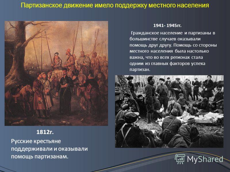 1812г. Русские крестьяне поддерживали и оказывали помощь партизанам. 1941- 1945гг. Гражданское население и партизаны в большинстве случаев оказывали помощь друг другу. Помощь со стороны местного населения была настолько важна, что во всех регионах ст