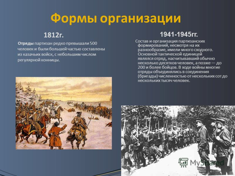 Формы организации 1812г. Отряды партизан редко превышали 500 человек и были большей частью составлены из казачьих войск, с небольшим числом регулярной конницы. 1941-1945гг. Состав и организация партизанских формирований, несмотря на их разнообразие,