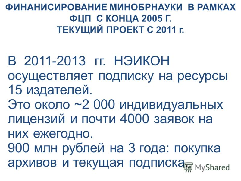 В 2011-2013 гг. НЭИКОН осуществляет подписку на ресурсы 15 издателей. Это около ~2 000 индивидуальных лицензий и почти 4000 заявок на них ежегодно. 900 млн рублей на 3 года: покупка архивов и текущая подписка. ФИНАНИСИРОВАНИЕ МИНОБРНАУКИ В РАМКАХ ФЦП