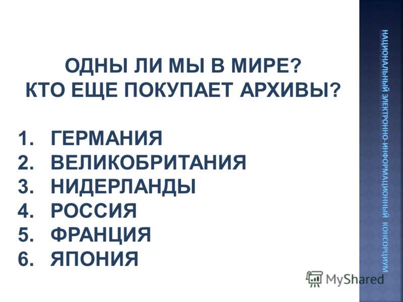 ОДНЫ ЛИ МЫ В МИРЕ? КТО ЕЩЕ ПОКУПАЕТ АРХИВЫ? 1.ГЕРМАНИЯ 2.ВЕЛИКОБРИТАНИЯ 3.НИДЕРЛАНДЫ 4.РОССИЯ 5.ФРАНЦИЯ 6.ЯПОНИЯ