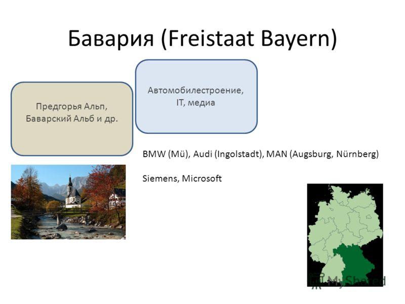 Бавария (Freistaat Bayern) Предгорья Альп, Баварский Альб и др. Автомобилестроение, IT, медиа BMW (Mü), Audi (Ingolstadt), MAN (Augsburg, Nürnberg) Siemens, Microsoft
