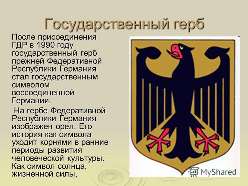 Государственный герб После присоединения ГДР в 1990 году государственный герб прежней Федеративной Республики Германия стал государственным символом воссоединенной Германии. После присоединения ГДР в 1990 году государственный герб прежней Федеративно