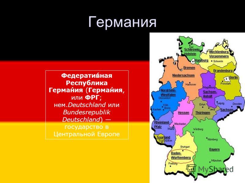 Германия Федерати́вная Респу́блика Герма́ния (Герма́ния, или ФРГ; нем.Deutschland или Bundesrepublik Deutschland) государство в Центральной Европе