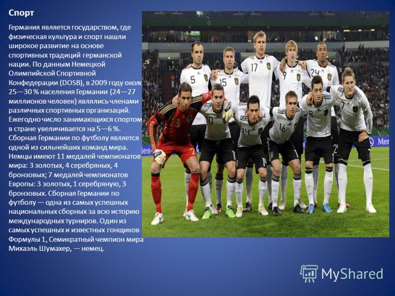 Спорт Германия является государством, где физическая культура и спорт нашли широкое развитие на основе спортивных традиций германской нации. По данным Немецкой Олимпийской Спортивной Конфедерации (DOSB), в 2009 году около 2530 % населения Германии (2