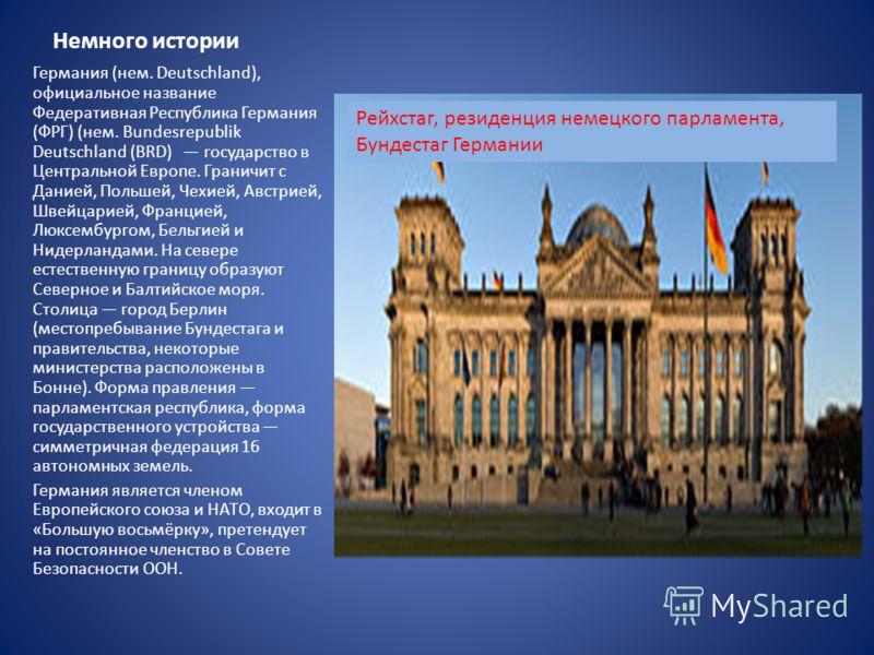 Немного истории Германия (нем. Deutschland), официальное название Федеративная Республика Германия (ФРГ) (нем. Bundesrepublik Deutschland (BRD) государство в Центральной Европе. Граничит с Данией, Польшей, Чехией, Австрией, Швейцарией, Францией, Люкс