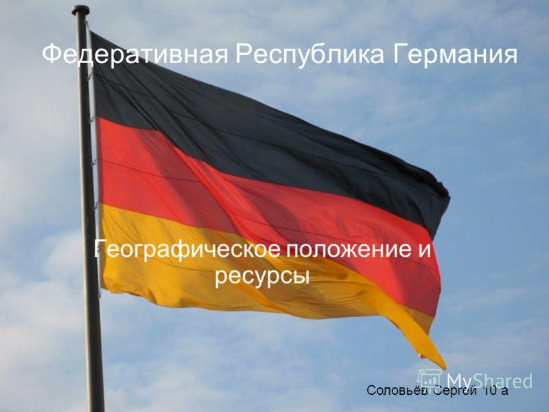 Федеративная Республика Германия Географическое положение и ресурсы Соловьёв Сергей 10 а