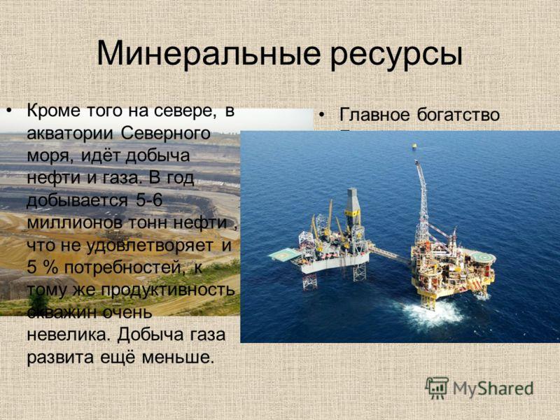 Минеральные ресурсы Главное богатство Германии – уголь. Основные запасы расположены в Рурском бассейне (запад Германии). В 2011 году на территории Германии было добыто 188,6 млн т угля. Кроме того на севере, в акватории Северного моря, идёт добыча не