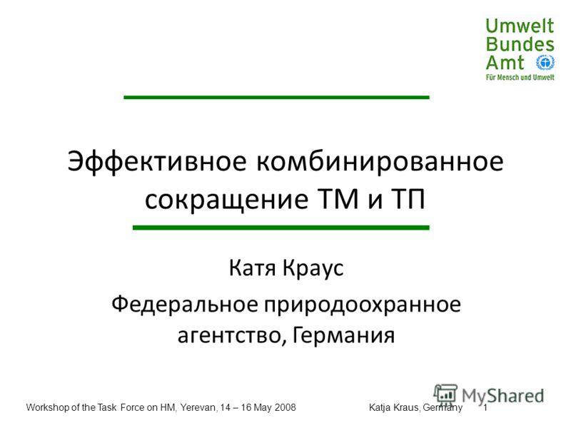 Workshop of the Task Force on HM, Yerevan, 14 – 16 May 2008Katja Kraus, Germany1 Эффективное комбинированное сокращение ТМ и ТП Катя Краус Федеральное природоохранное агентство, Германия