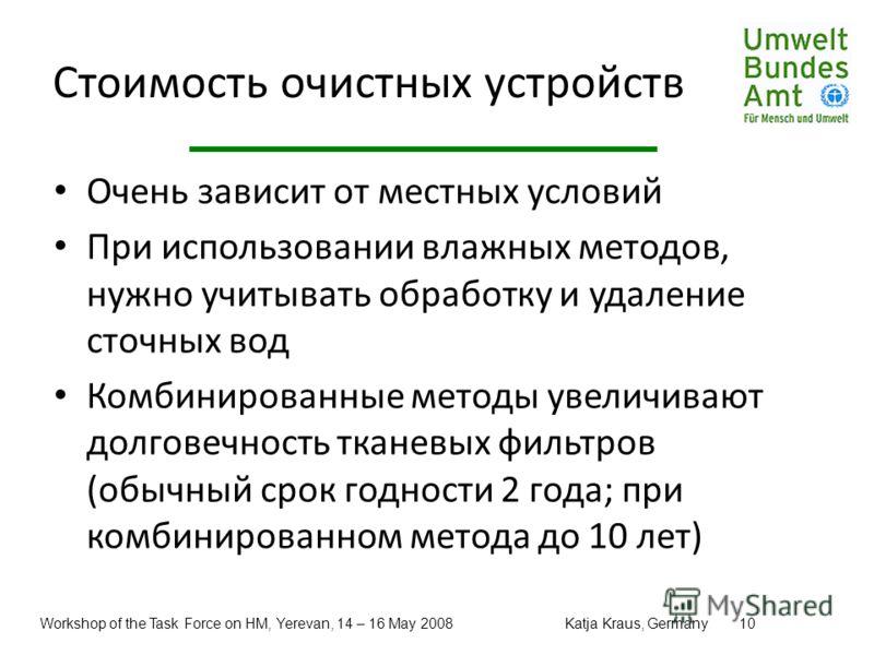 Workshop of the Task Force on HM, Yerevan, 14 – 16 May 2008Katja Kraus, Germany10 Стоимость очистных устройств Очень зависит от местных условий При использовании влажных методов, нужно учитывать обработку и удаление сточных вод Комбинированные методы