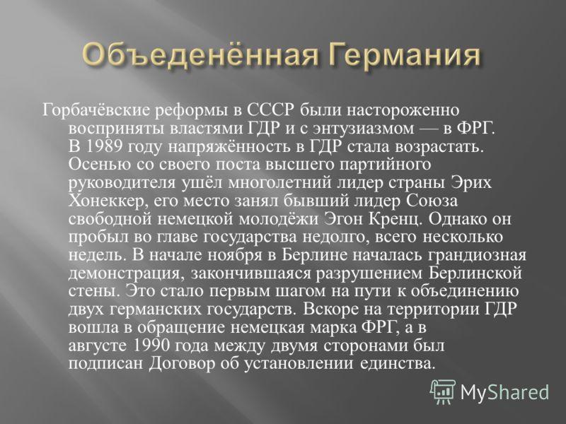 Горбачёвские реформы в СССР были настороженно восприняты властями ГДР и с энтузиазмом в ФРГ. В 1989 году напряжённость в ГДР стала возрастать. Осенью со своего поста высшего партийного руководителя ушёл многолетний лидер страны Эрих Хонеккер, его мес