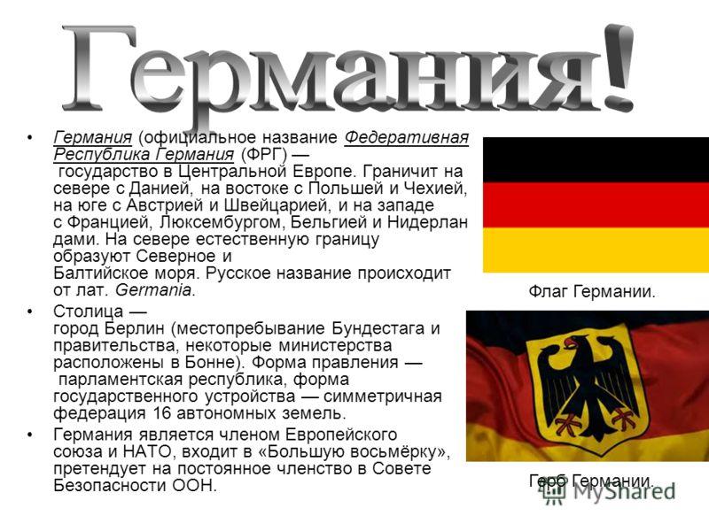 Германия (официальное название Федеративная Республика Германия (ФРГ) государство в Центральной Европе. Граничит на севере с Данией, на востоке с Польшей и Чехией, на юге с Австрией и Швейцарией, и на западе с Францией, Люксембургом, Бельгией и Нидер