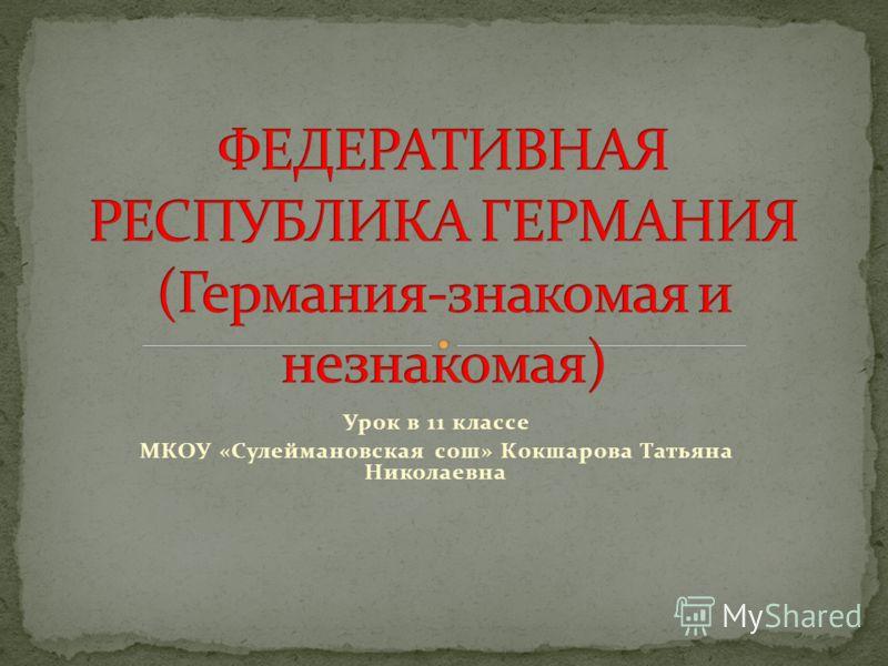 Урок в 11 классе МКОУ «Сулеймановская сош» Кокшарова Татьяна Николаевна