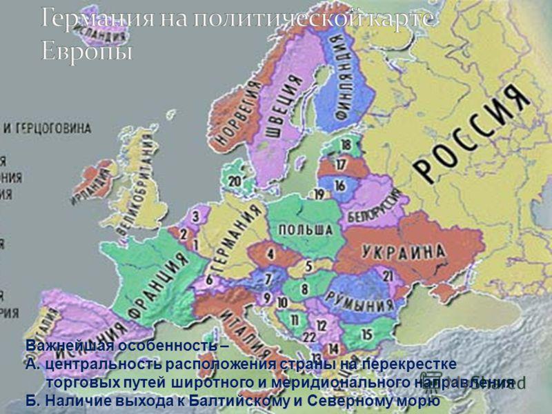 Важнейшая особенность – А. центральность расположения страны на перекрестке торговых путей широтного и меридионального направления Б. Наличие выхода к Балтийскому и Северному морю