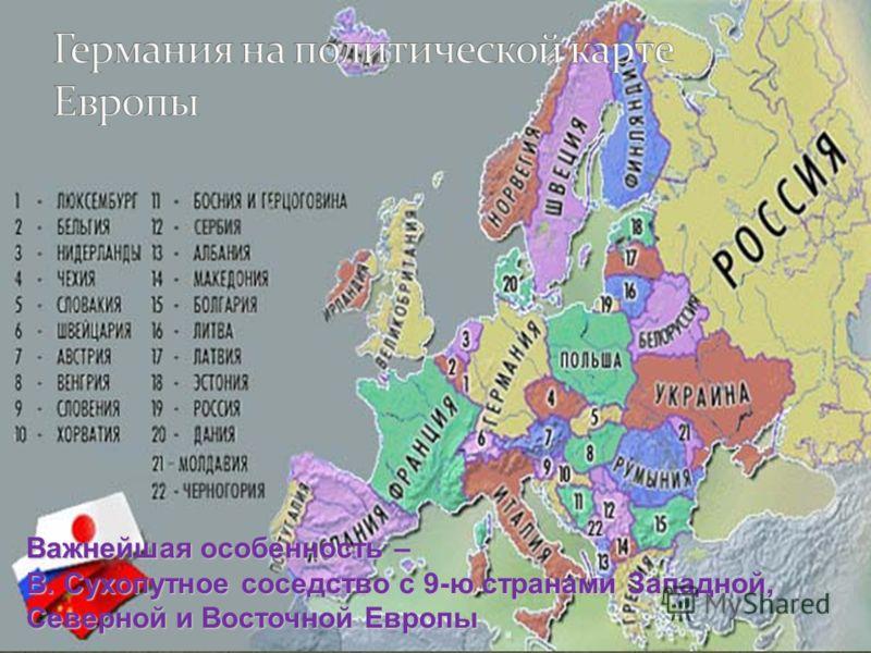 Важнейшая особенность – В. Сухопутное соседство с 9-ю странами Западной, Северной и Восточной Европы