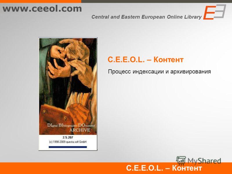 C.E.E.O.L. – Контент Процесс индексации и архивирования www.ceeol.com Central and Eastern European Online Library