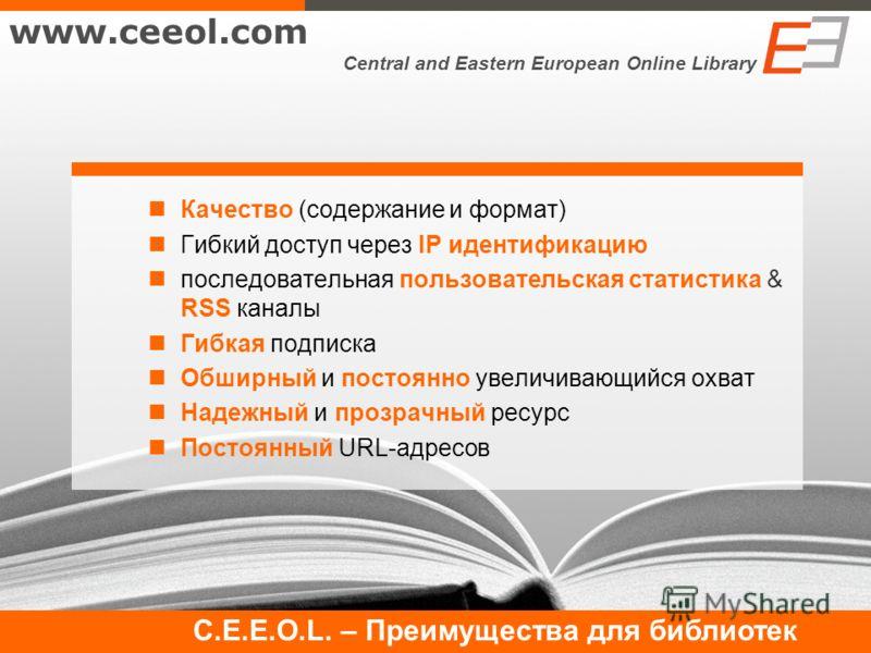 Качество (содержание и формат) Гибкий доступ через IP идентификацию последовательная пользовательская статистика & RSS каналы Гибкая подписка Обширный и постоянно увеличивающийся охват Надежный и прозрачный ресурс Постоянный URL-адресов www.ceeol.com
