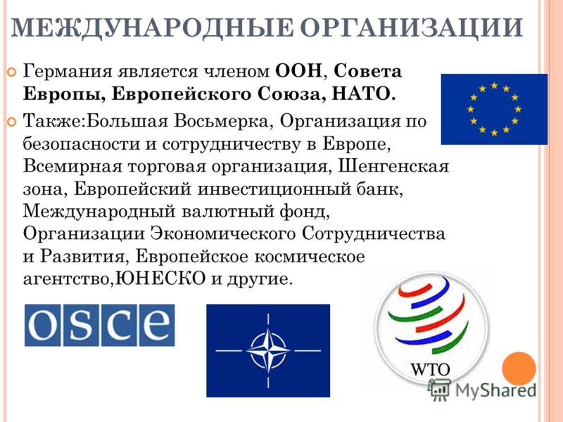 МЕЖДУНАРОДНЫЕ ОРГАНИЗАЦИИ Германия является членом ООН, Совета Европы, Европейского Союза, НАТО. Также:Большая Восьмерка, Организация по безопасности и сотрудничеству в Европе, Всемирная торговая организация, Шенгенская зона, Европейский инвестиционн