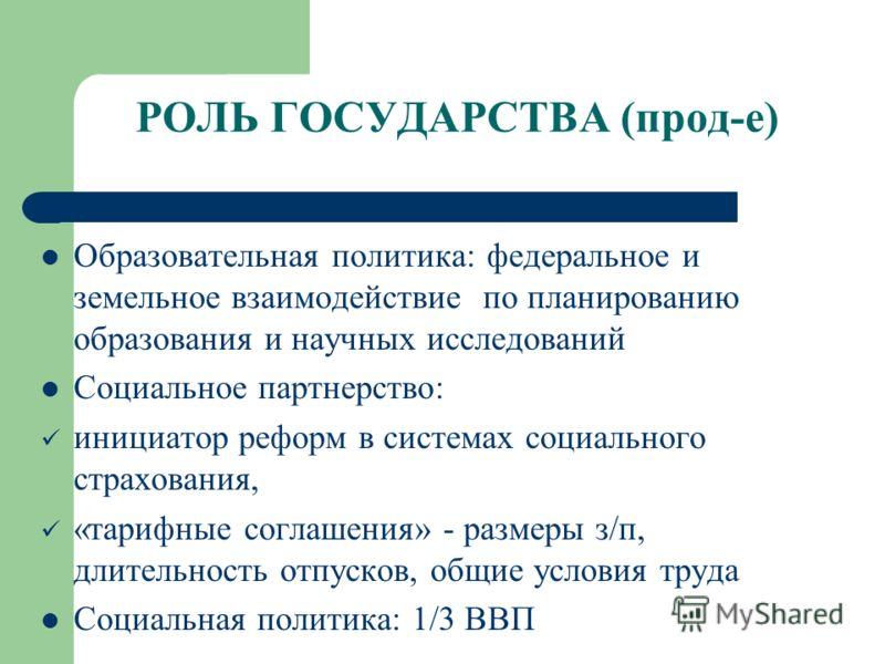 РОЛЬ ГОСУДАРСТВА (прод-е) Образовательная политика: федеральное и земельное взаимодействие по планированию образования и научных исследований Социальное партнерство: инициатор реформ в системах социального страхования, «тарифные соглашения» - размеры
