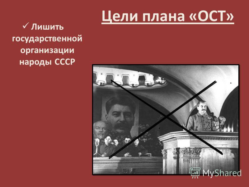 Цели плана «ОСТ» Лишить государственной организации народы СССР