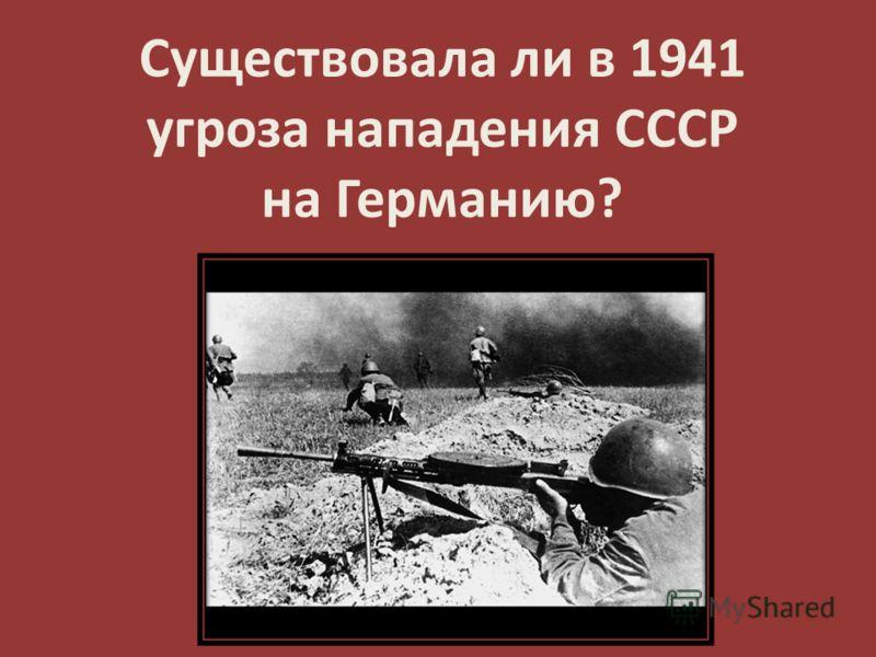 Существовала ли в 1941 угроза нападения СССР на Германию?