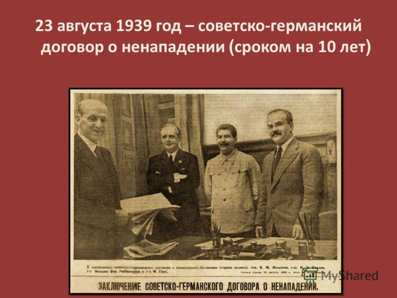 23 августа 1939 год – советско-германский договор о ненападении ( сроком на 10 лет )
