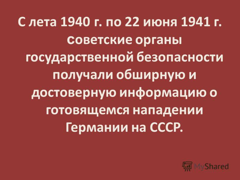С лета 1940 г. по 22 июня 1941 г. с оветские органы государственной безопасности получали обширную и достоверную информацию о готовящемся нападении Германии на СССР.