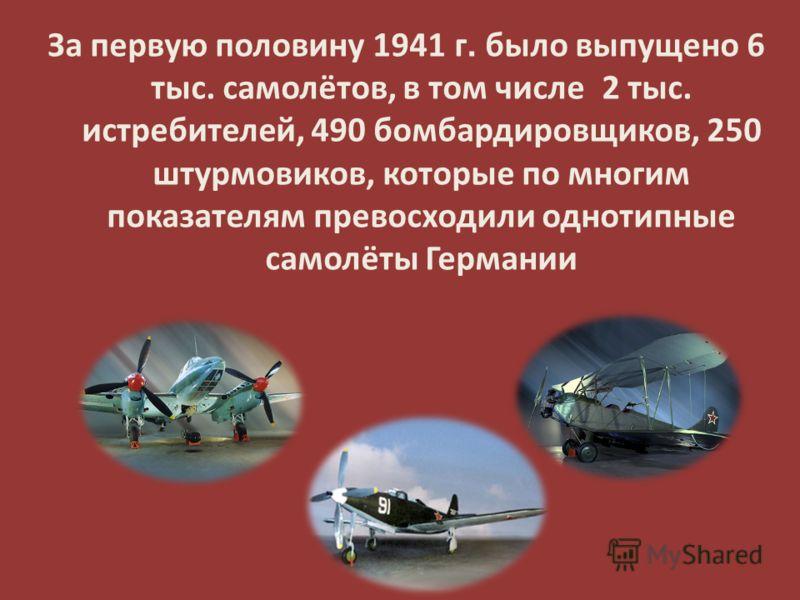 За первую половину 1941 г. было выпущено 6 тыс. самолётов, в том числе 2 тыс. истребителей, 490 бомбардировщиков, 250 штурмовиков, которые по многим показателям превосходили однотипные самолёты Германии