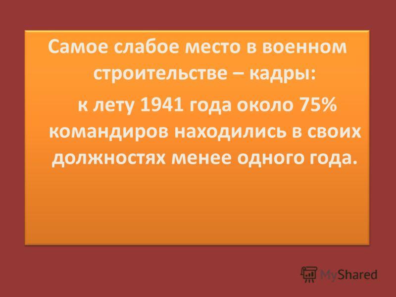 Самое слабое место в военном строительстве – кадры: к лету 1941 года около 75% командиров находились в своих должностях менее одного года.