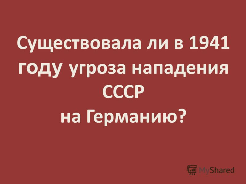 Существовала ли в 1941 году угроза нападения СССР на Германию?