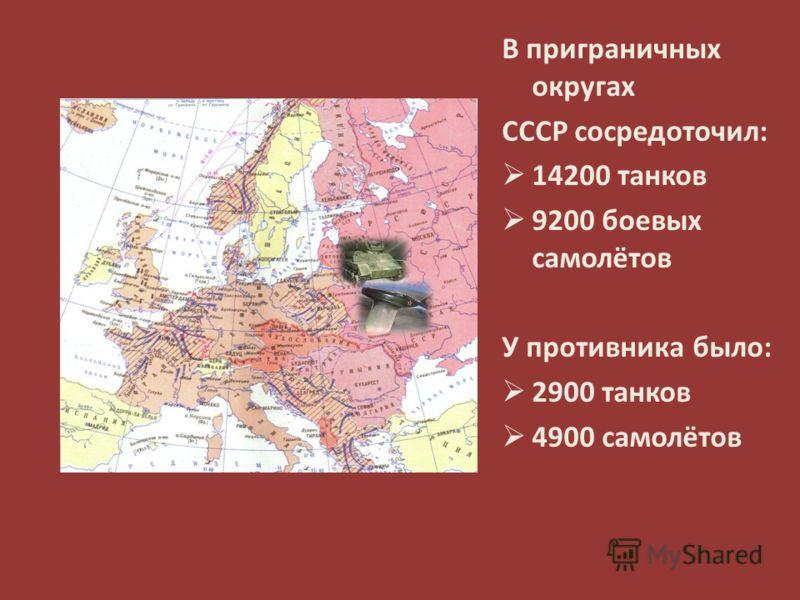 В приграничных округах СССР сосредоточил: 14200 танков 9200 боевых самолётов У противника было: 2900 танков 4900 самолётов