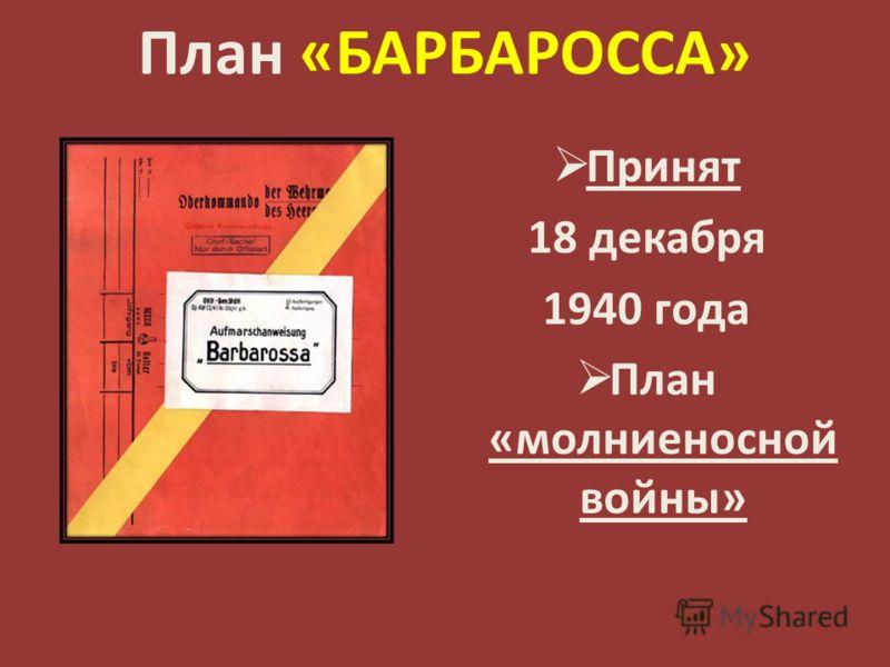 План «БАРБАРОССА» Принят 18 декабря 1940 года План «молниеносной войны»