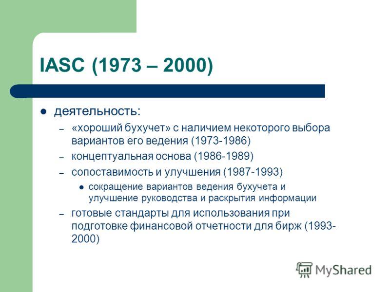 IASC (1973 – 2000) деятельность: – «хороший бухучет» с наличием некоторого выбора вариантов его ведения (1973-1986) – концептуальная основа (1986-1989) – сопоставимость и улучшения (1987-1993) сокращение вариантов ведения бухучета и улучшение руковод